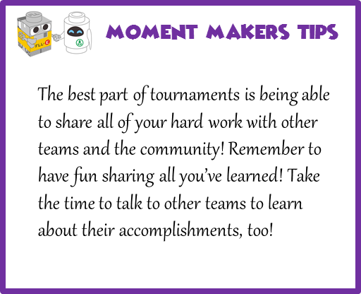The best part of tournaments is being able to share all of your hard work with other teams and the community! Remember to have fun sharing all you've learned! Take the time to talk to other teams to learn about their accomplishments, too!
