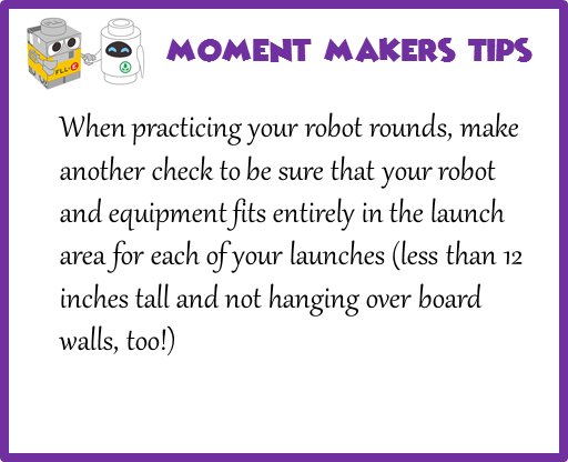 When practicing your robot rounds, make another check to be sure that your robot and equipment fits entirely in the launch area for each of your launches (less than 12 inches tall and not hanging over board walls, too!)